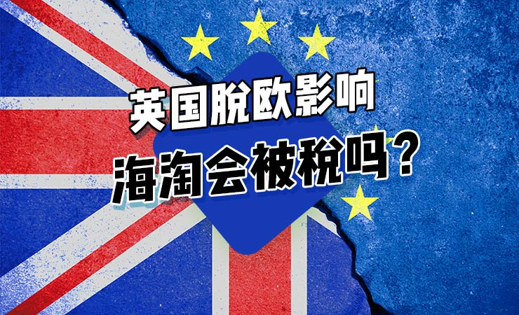 英国脱欧影响|英国海淘被税怎么办?